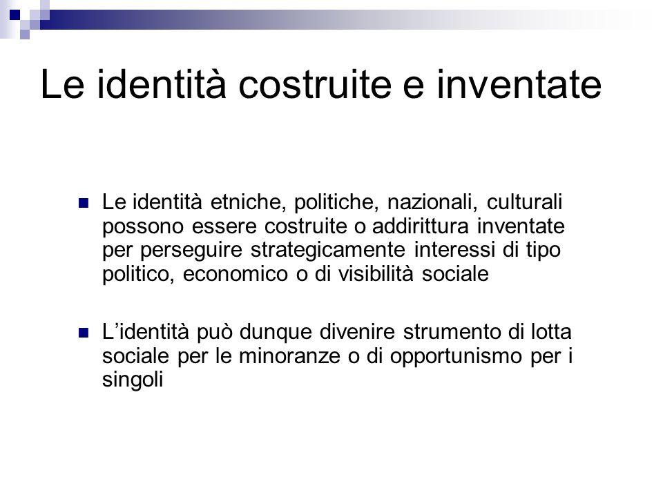 Le identità costruite e inventate Le identità etniche, politiche, nazionali, culturali possono essere costruite o addirittura inventate per perseguire