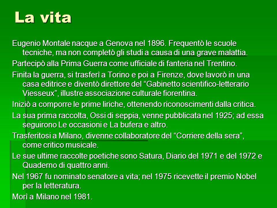 La vita Eugenio Montale nacque a Genova nel 1896. Frequentò le scuole tecniche, ma non completò gli studi a causa di una grave malattia. Partecipò all