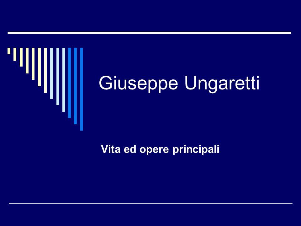 La vita Giuseppe Ungaretti nacque nel 1888 ad Alessandria dEditto, dove il padre, di origini lucchesi, lavorava allo scavo del canale di Suez.