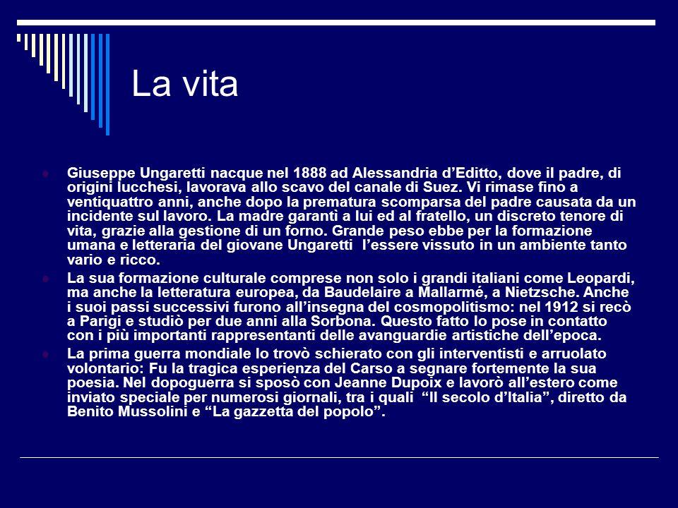 La vita Giuseppe Ungaretti nacque nel 1888 ad Alessandria dEditto, dove il padre, di origini lucchesi, lavorava allo scavo del canale di Suez. Vi rima