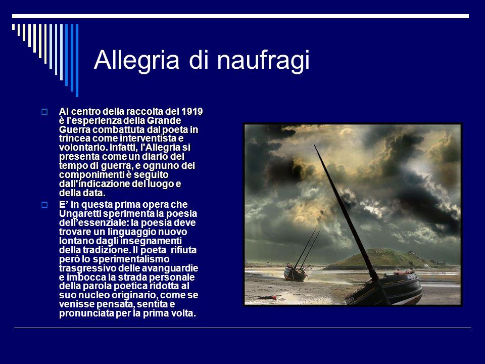 Allegria di naufragi Al centro della raccolta del 1919 è l'esperienza della Grande Guerra combattuta dal poeta in trincea come interventista e volonta