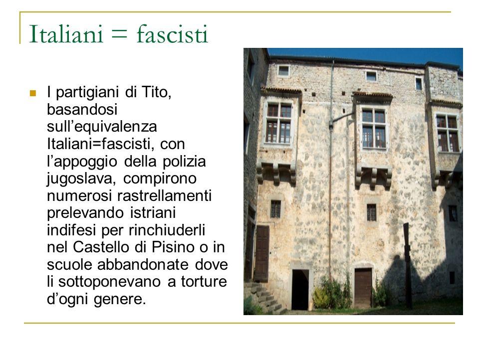 Italiani = fascisti I partigiani di Tito, basandosi sullequivalenza Italiani=fascisti, con lappoggio della polizia jugoslava, compirono numerosi rastr