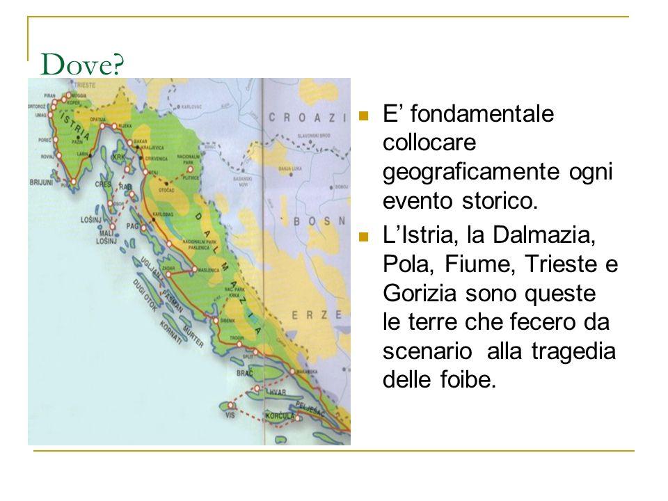 Dove? E fondamentale collocare geograficamente ogni evento storico. LIstria, la Dalmazia, Pola, Fiume, Trieste e Gorizia sono queste le terre che fece