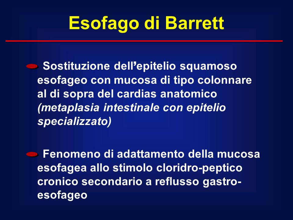 Esofago di Barrett Sostituzione dell epitelio squamoso esofageo con mucosa di tipo colonnare al di sopra del cardias anatomico (metaplasia intestinale