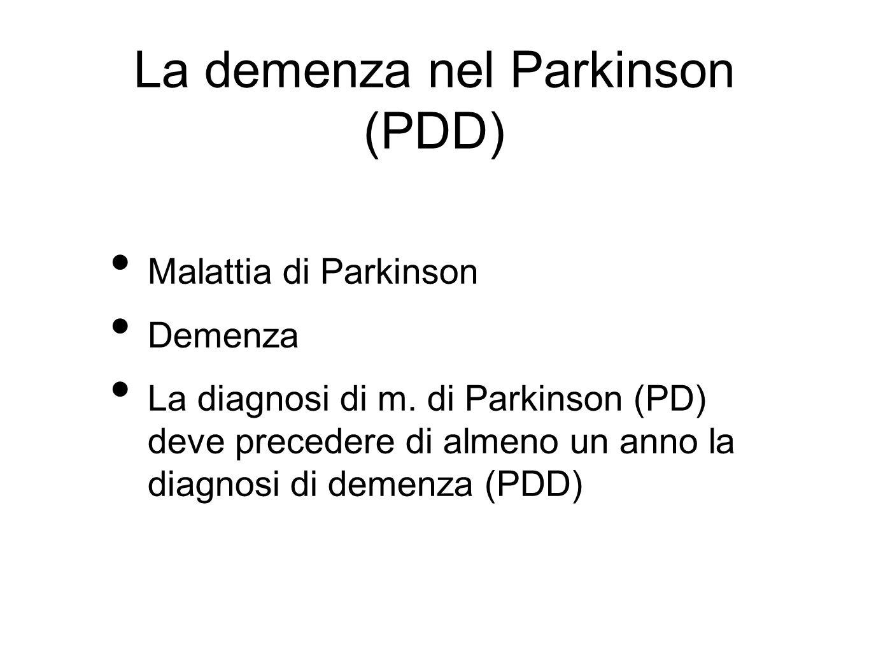 La demenza nel Parkinson (PDD) Malattia di Parkinson Demenza La diagnosi di m. di Parkinson (PD) deve precedere di almeno un anno la diagnosi di demen