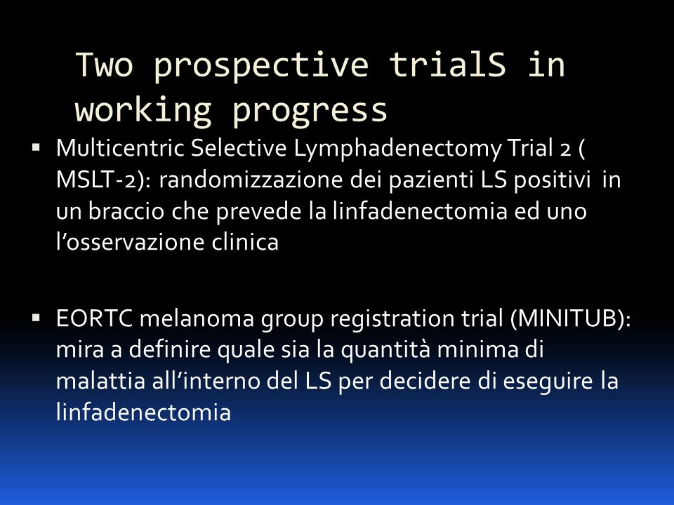 Two prospective trialS in working progress Multicentric Selective Lymphadenectomy Trial 2 ( MSLT-2): randomizzazione dei pazienti LS positivi in un br