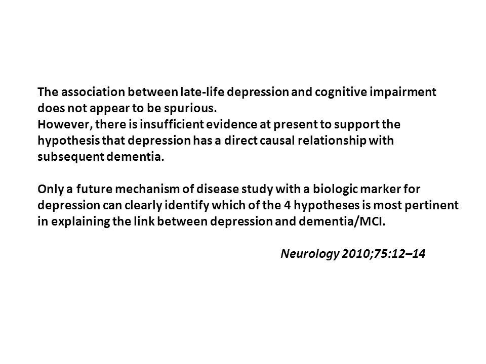 The association between late-life depression and cognitive impairment does not appear to be spurious. However, there is insufficient evidence at prese
