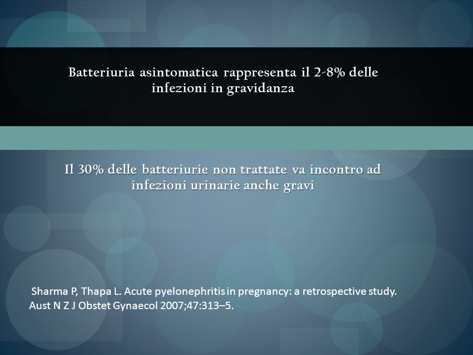 Batteriuria asintomatica rappresenta il 2-8% delle infezioni in gravidanza Il 30% delle batteriurie non trattate va incontro ad infezioni urinarie anc