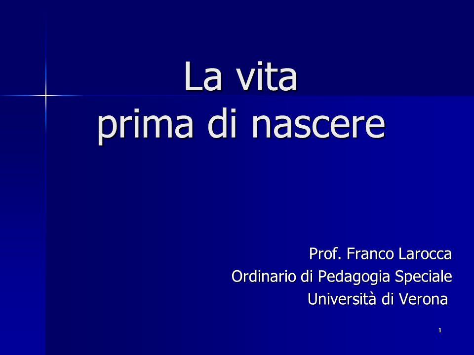 1 La vita prima di nascere Prof. Franco Larocca Ordinario di Pedagogia Speciale Università di Verona Università di Verona
