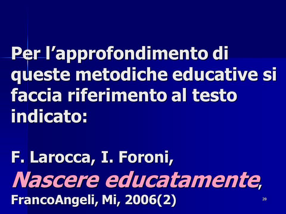 20 Per lapprofondimento di queste metodiche educative si faccia riferimento al testo indicato: F. Larocca, I. Foroni, Nascere educatamente, FrancoAnge