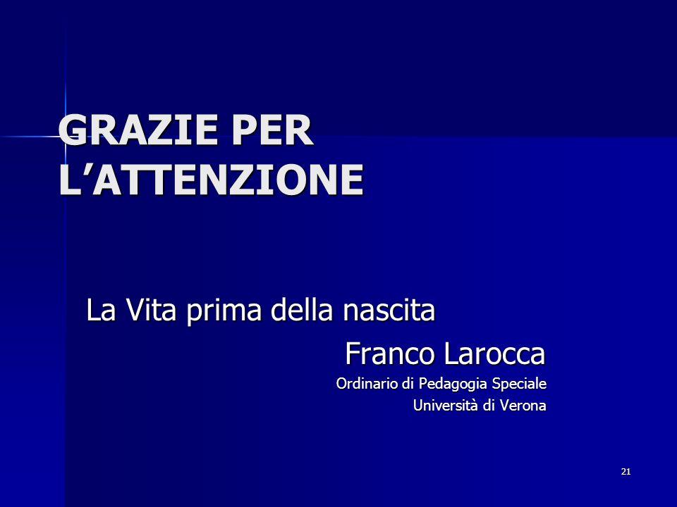 21 GRAZIE PER LATTENZIONE La Vita prima della nascita Franco Larocca Ordinario di Pedagogia Speciale Università di Verona Università di Verona