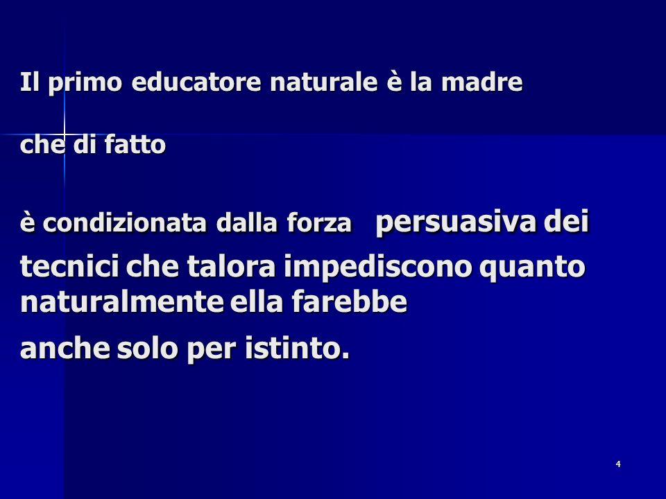 4 Il primo educatore naturale è la madre che di fatto è condizionata dalla forza persuasiva dei tecnici che talora impediscono quanto naturalmente ell