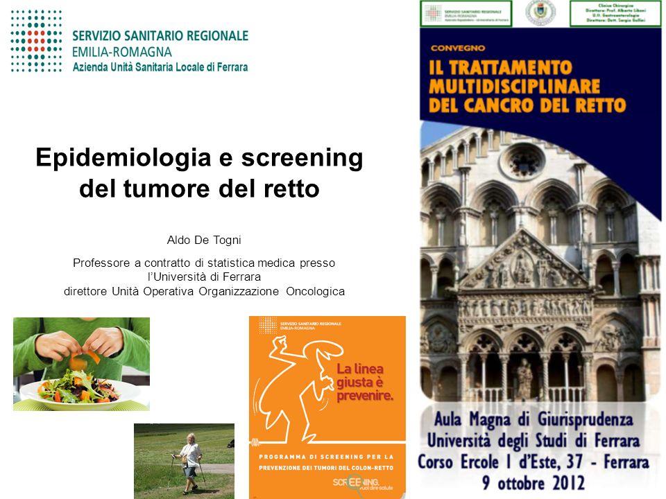 Epidemiologia e screening del tumore del retto Aldo De Togni Professore a contratto di statistica medica presso lUniversità di Ferrara direttore Unità Operativa Organizzazione Oncologica