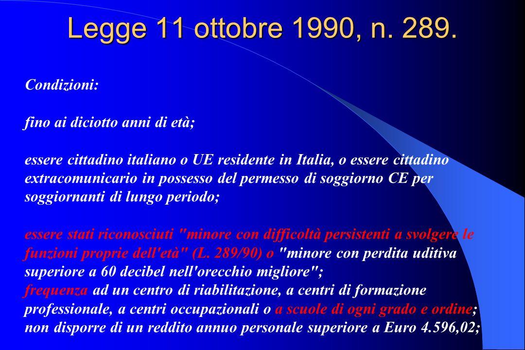 Legge 11 ottobre 1990, n. 289. Condizioni: fino ai diciotto anni di età; essere cittadino italiano o UE residente in Italia, o essere cittadino extrac