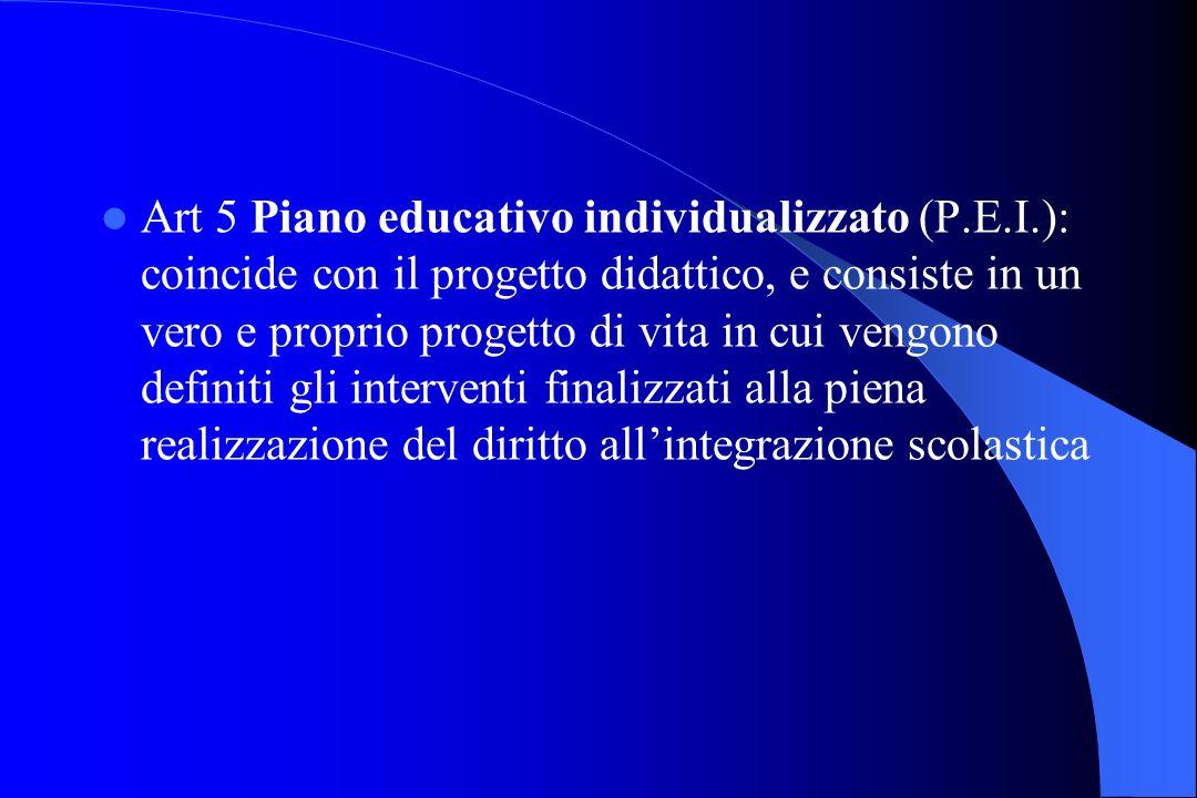 Art 5 Piano educativo individualizzato (P.E.I.): coincide con il progetto didattico, e consiste in un vero e proprio progetto di vita in cui vengono d
