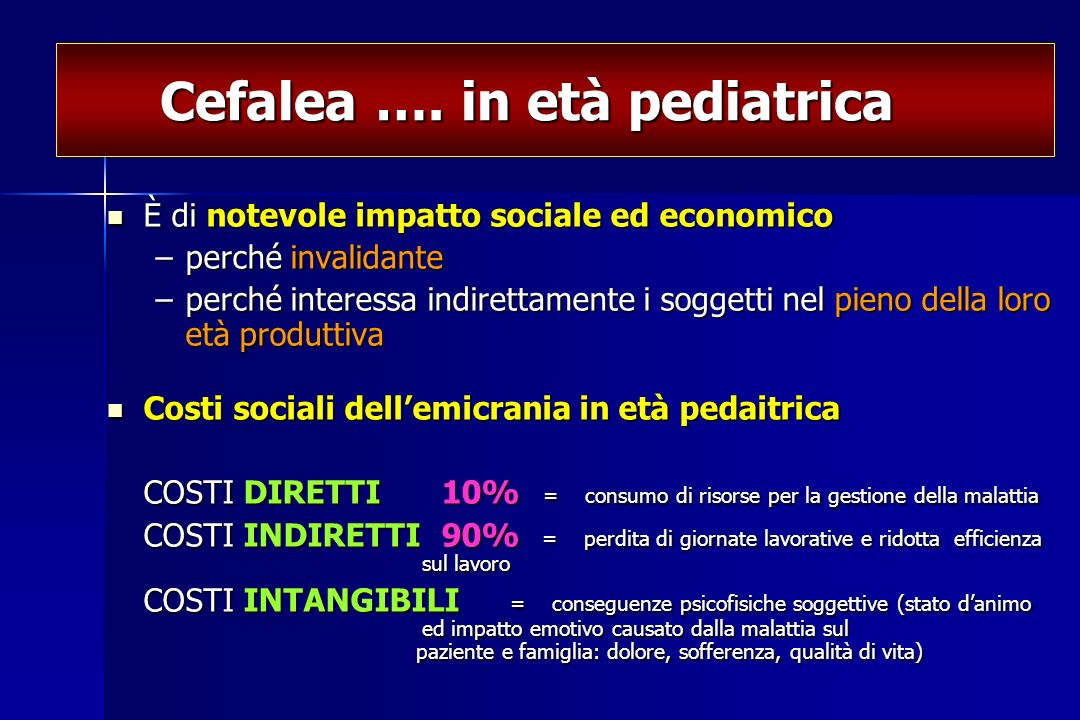 Cefalea …. in età pediatrica Cefalea …. in età pediatrica È di notevole impatto sociale ed economico È di notevole impatto sociale ed economico –perch