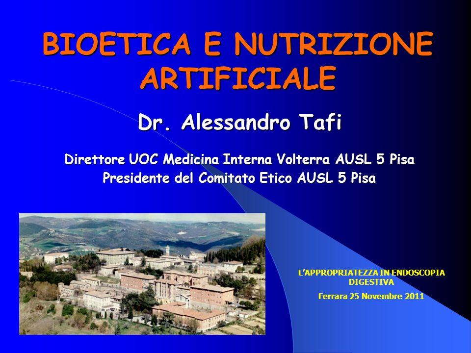 BIOETICA E NUTRIZIONE ARTIFICIALE Dr. Alessandro Tafi Direttore UOC Medicina Interna Volterra AUSL 5 Pisa Presidente del Comitato Etico AUSL 5 Pisa LA
