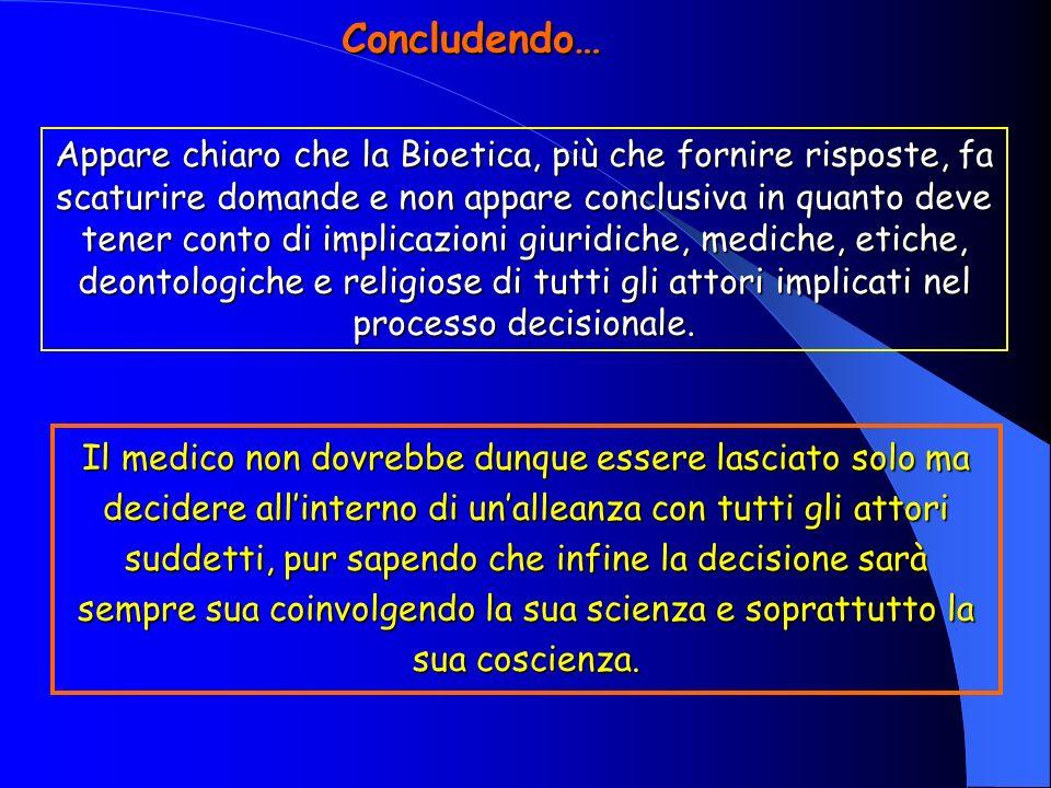 Concludendo… Appare chiaro che la Bioetica, più che fornire risposte, fa scaturire domande e non appare conclusiva in quanto deve tener conto di implicazioni giuridiche, mediche, etiche, deontologiche e religiose di tutti gli attori implicati nel processo decisionale.