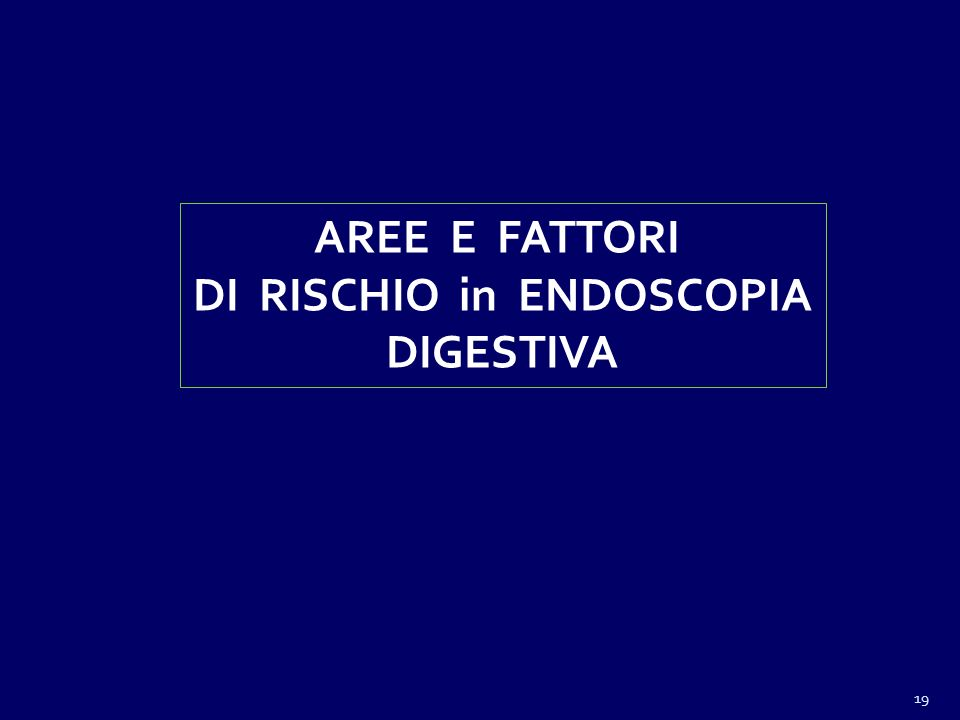 19 AREE E FATTORI DI RISCHIO in ENDOSCOPIA DIGESTIVA