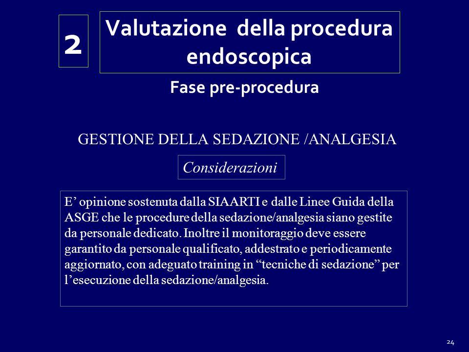 24 Valutazione della procedura endoscopica 2 Fase pre-procedura GESTIONE DELLA SEDAZIONE /ANALGESIA Considerazioni E opinione sostenuta dalla SIAARTI