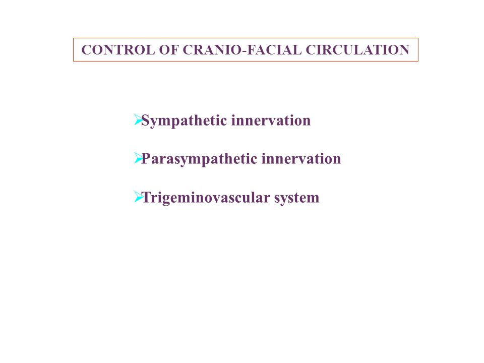 CONTROL OF CRANIO-FACIAL CIRCULATION Sympathetic innervation Parasympathetic innervation Trigeminovascular system