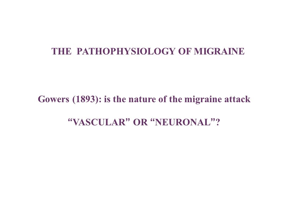 THE PATHOPHYSIOLOGY OF MIGRAINE Gowers (1893): is the nature of the migraine attackVASCULAR OR NEURONAL?