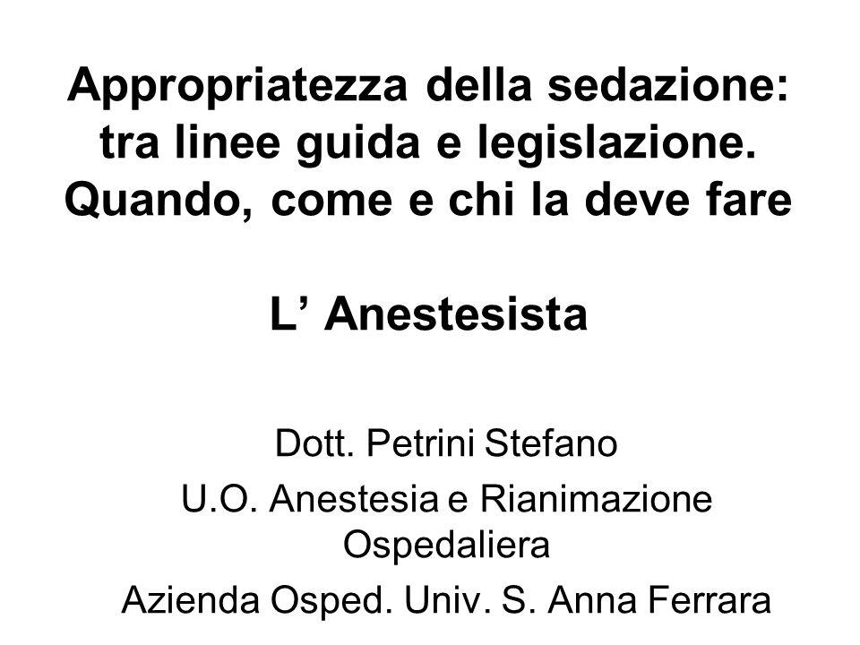Appropriatezza della sedazione: tra linee guida e legislazione. Quando, come e chi la deve fare L Anestesista Dott. Petrini Stefano U.O. Anestesia e R