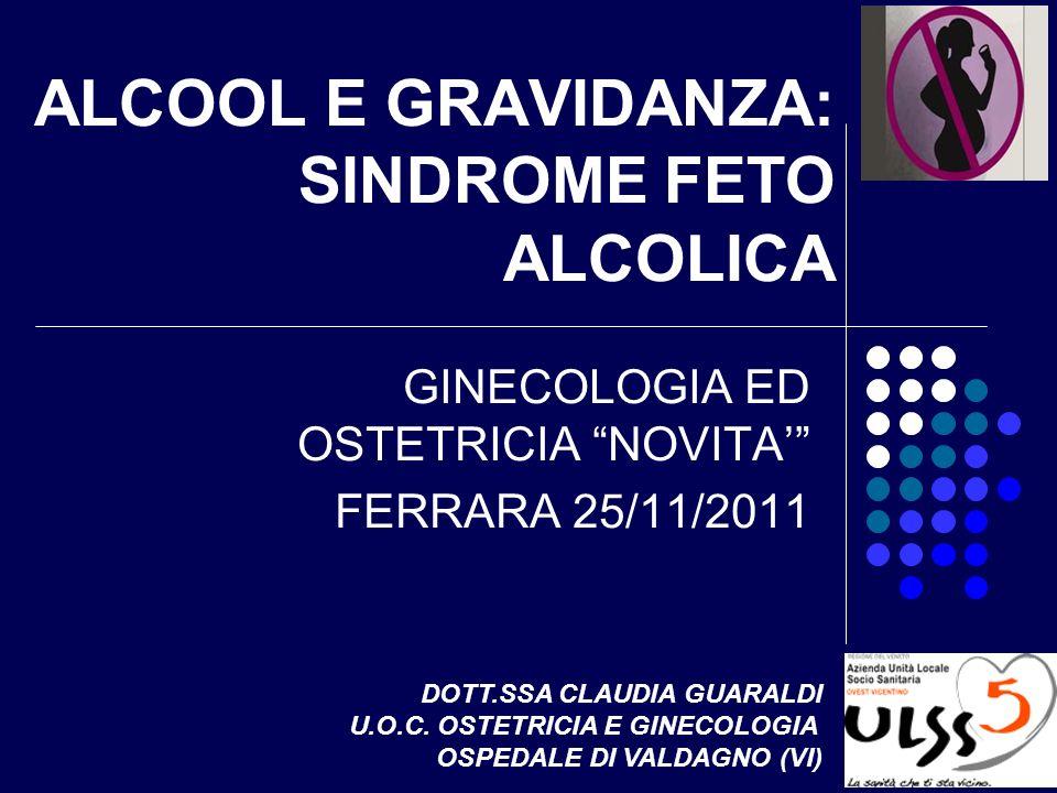 ALCOOL E GRAVIDANZA: SINDROME FETO ALCOLICA GINECOLOGIA ED OSTETRICIA NOVITA FERRARA 25/11/2011 DOTT.SSA CLAUDIA GUARALDI U.O.C. OSTETRICIA E GINECOLO