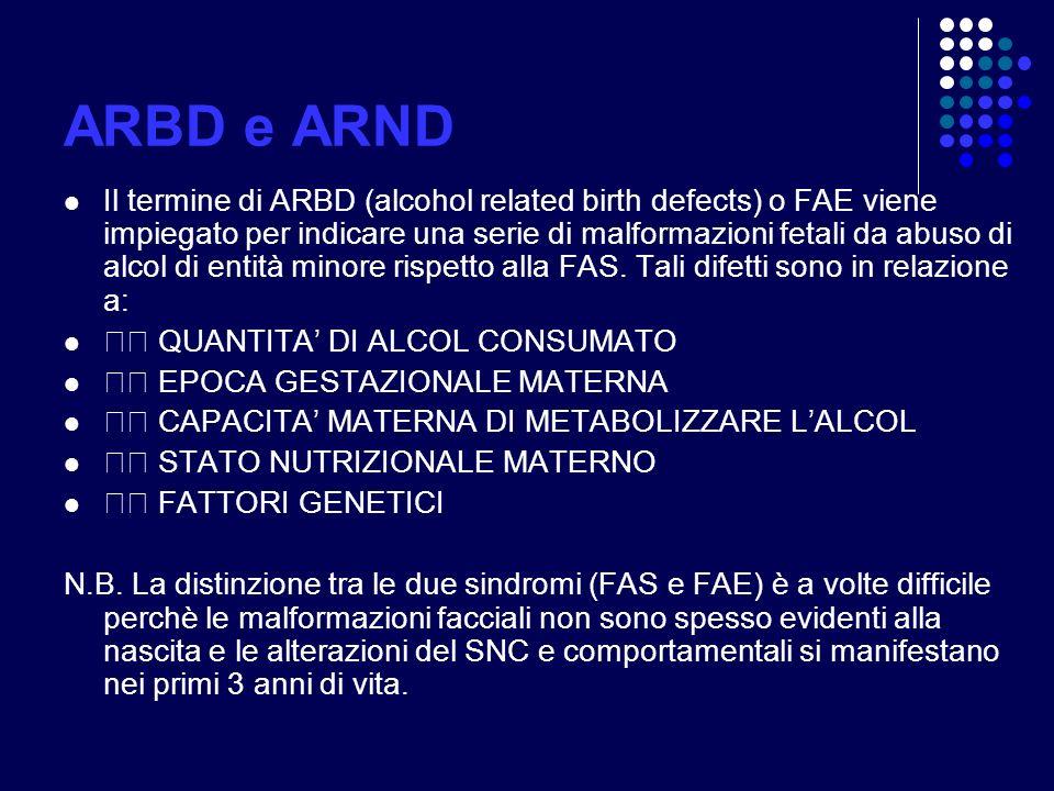 ARBD e ARND Il termine di ARBD (alcohol related birth defects) o FAE viene impiegato per indicare una serie di malformazioni fetali da abuso di alcol