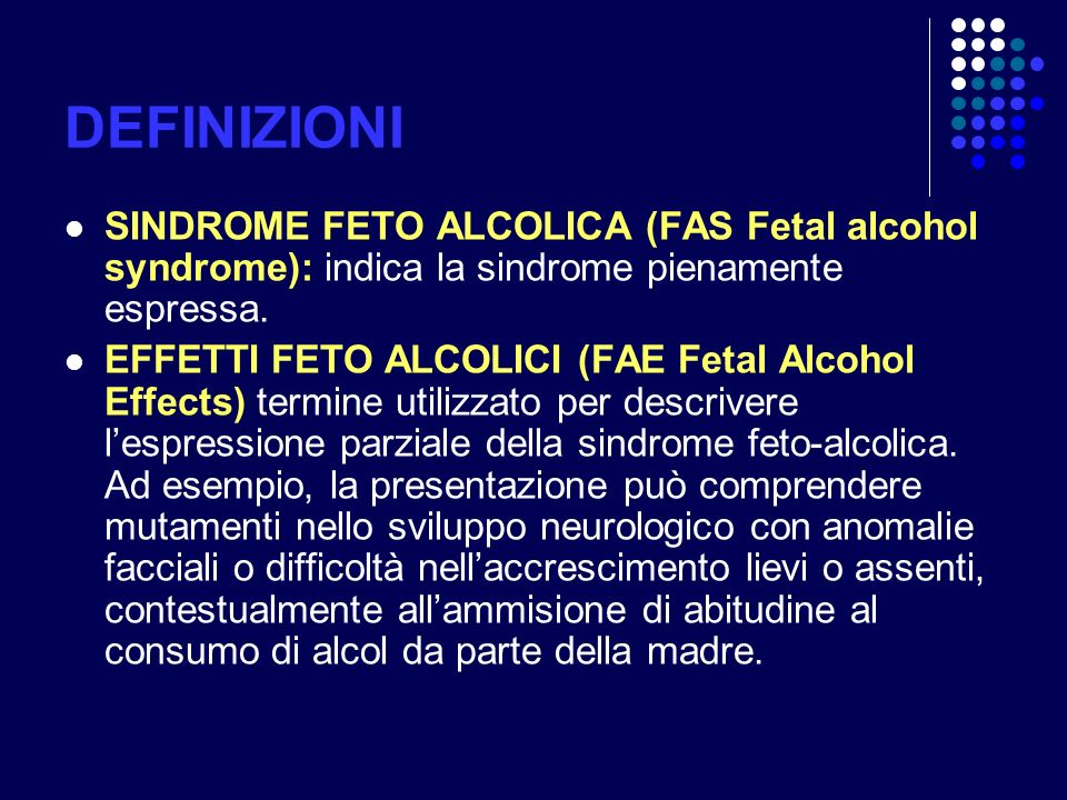 DEFINIZIONI SINDROME FETO ALCOLICA (FAS Fetal alcohol syndrome): indica la sindrome pienamente espressa. EFFETTI FETO ALCOLICI (FAE Fetal Alcohol Effe