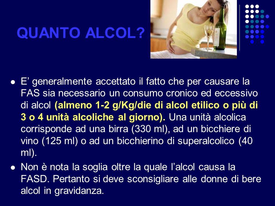 QUANTO ALCOL? E generalmente accettato il fatto che per causare la FAS sia necessario un consumo cronico ed eccessivo di alcol (almeno 1-2 g/Kg/die di