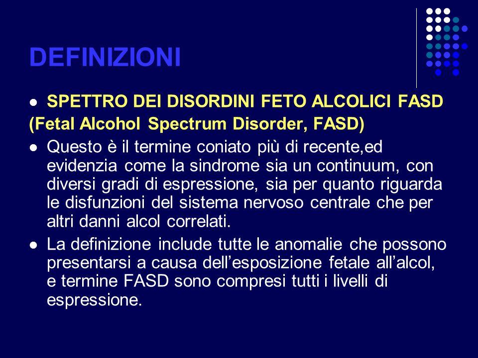 DEFINIZIONI SPETTRO DEI DISORDINI FETO ALCOLICI FASD (Fetal Alcohol Spectrum Disorder, FASD) Questo è il termine coniato più di recente,ed evidenzia c