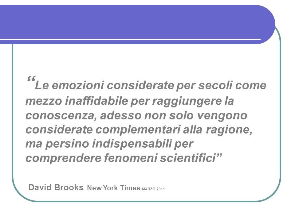 Le emozioni considerate per secoli come mezzo inaffidabile per raggiungere la conoscenza, adesso non solo vengono considerate complementari alla ragione, ma persino indispensabili per comprendere fenomeni scientifici David Brooks New York Times MARZO 2011