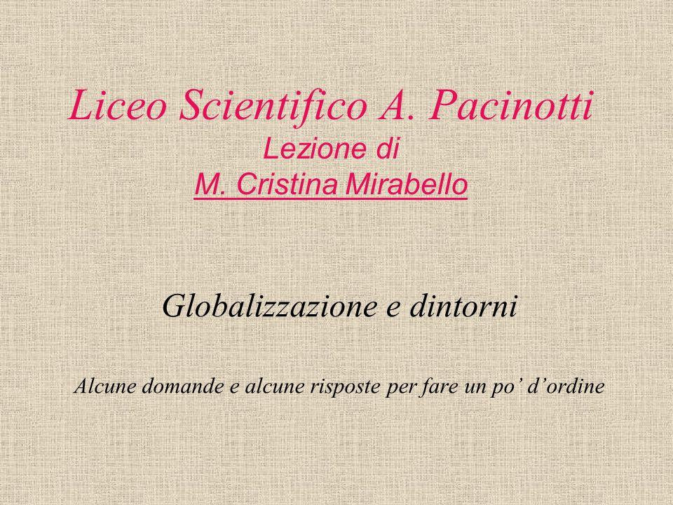 Liceo Scientifico A. Pacinotti Lezione di M. Cristina Mirabello Globalizzazione e dintorni Alcune domande e alcune risposte per fare un po dordine