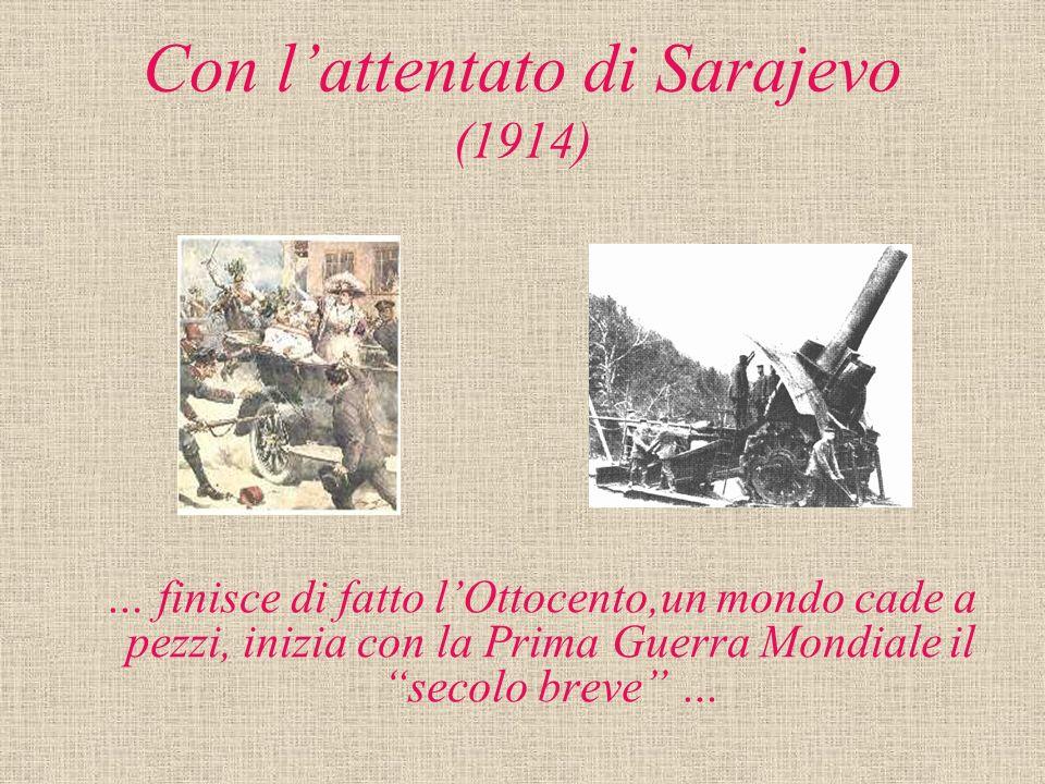 Con lattentato di Sarajevo (1914) … finisce di fatto lOttocento,un mondo cade a pezzi, inizia con la Prima Guerra Mondiale il secolo breve …