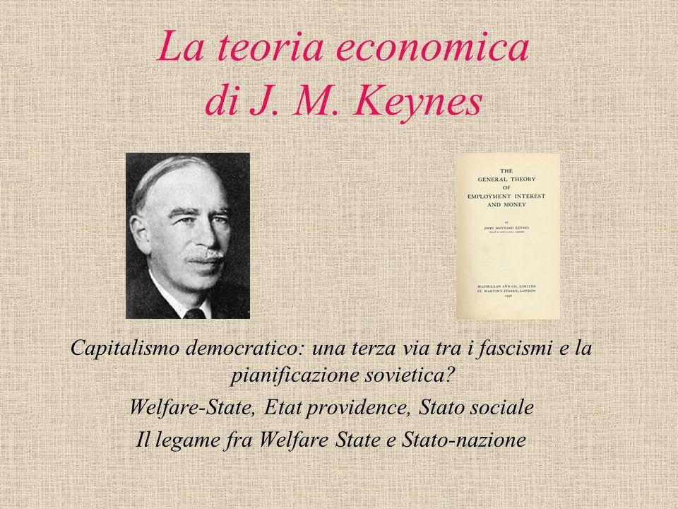 La teoria economica di J. M. Keynes Capitalismo democratico: una terza via tra i fascismi e la pianificazione sovietica? Welfare-State, Etat providenc