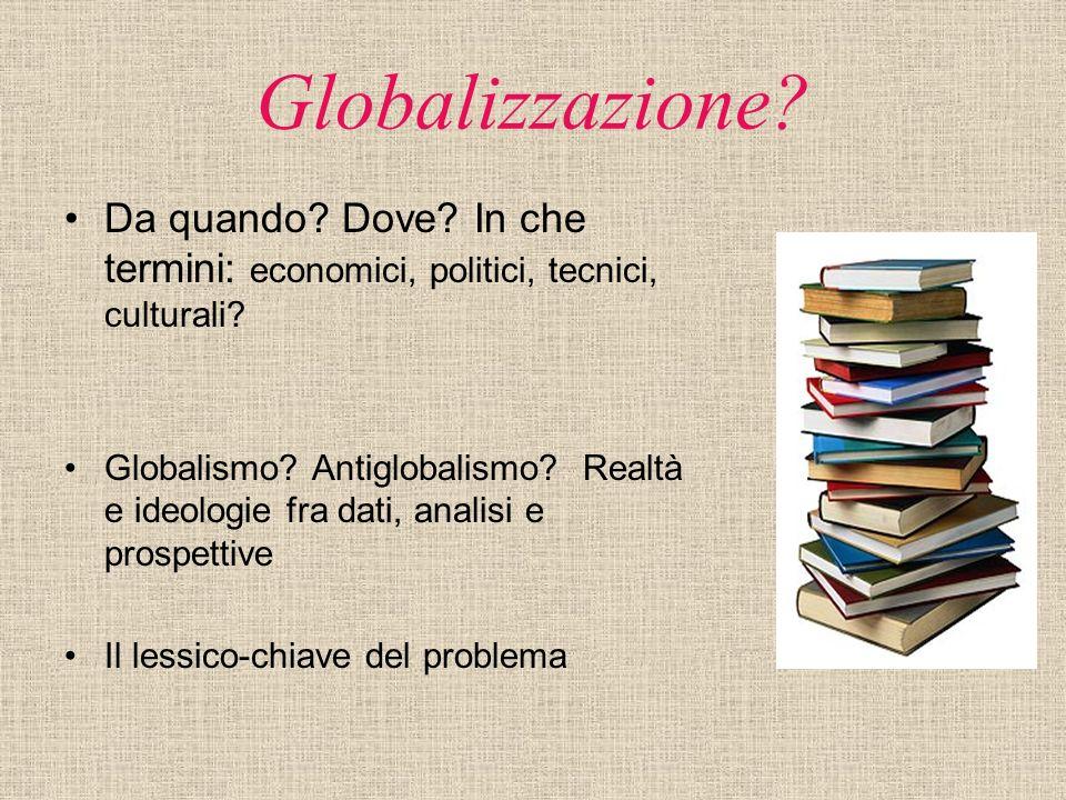 Globalizzazione? Da quando? Dove? In che termini: economici, politici, tecnici, culturali? Globalismo? Antiglobalismo? Realtà e ideologie fra dati, an