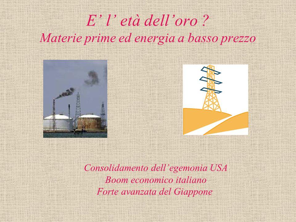 E l età delloro ? Materie prime ed energia a basso prezzo Consolidamento dellegemonia USA Boom economico italiano Forte avanzata del Giappone