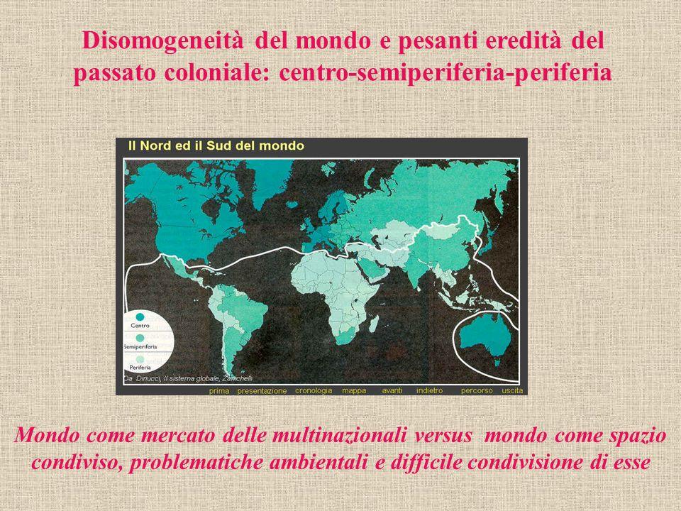 Disomogeneità del mondo e pesanti eredità del passato coloniale: centro-semiperiferia-periferia Mondo come mercato delle multinazionali versus mondo c