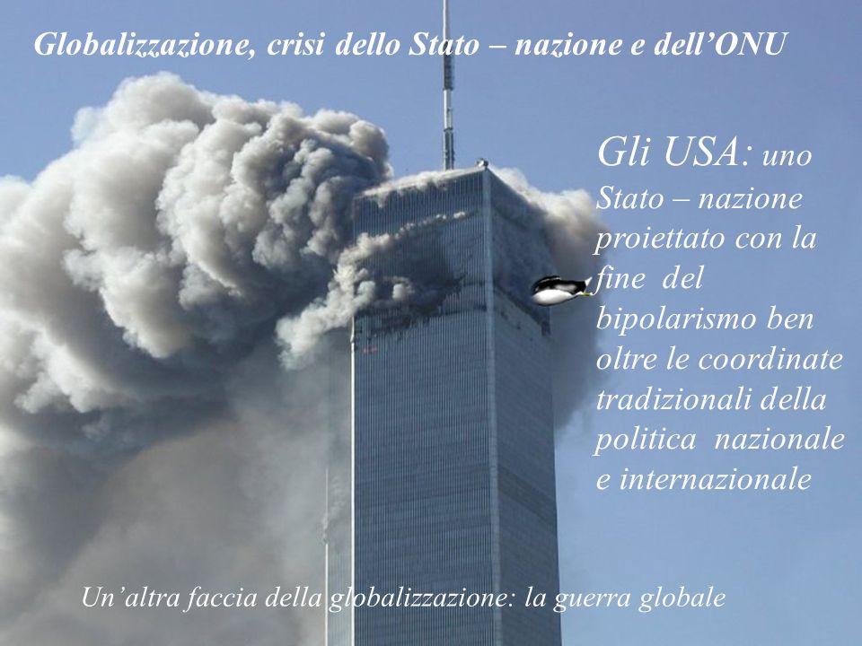 Globalizzazione, crisi dello Stato – nazione e dellONU Gli USA: uno Stato – nazione proiettato con la fine del bipolarismo ben oltre le coordinate tra