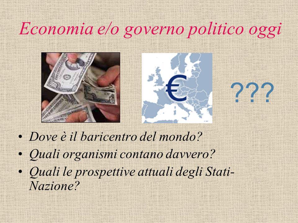 Economia e/o governo politico oggi Dove è il baricentro del mondo? Quali organismi contano davvero? Quali le prospettive attuali degli Stati- Nazione?
