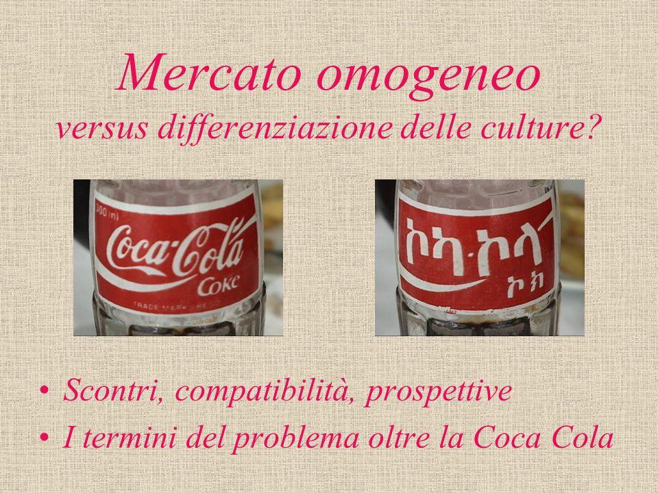 Mercato omogeneo versus differenziazione delle culture? Scontri, compatibilità, prospettive I termini del problema oltre la Coca Cola