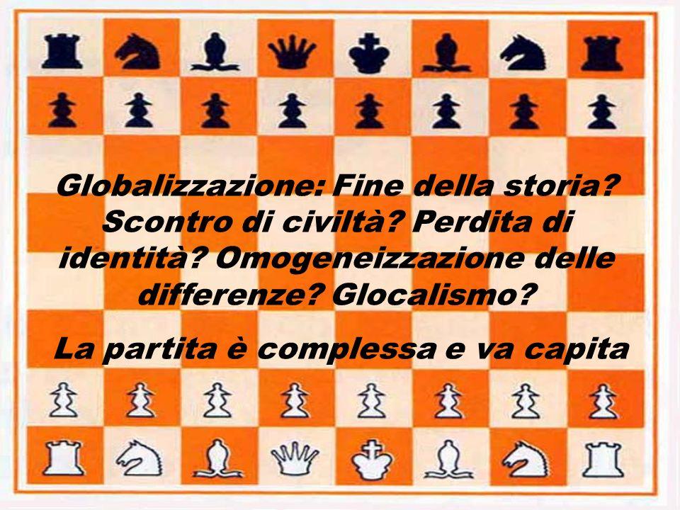 Globalizzazione: Fine della storia? Scontro di civiltà? Perdita di identità? Omogeneizzazione delle differenze? Glocalismo? La partita è complessa e v