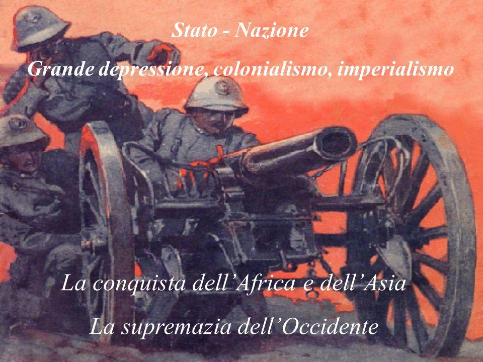 Stato - Nazione Grande depressione, colonialismo, imperialismo La conquista dellAfrica e dellAsia La supremazia dellOccidente
