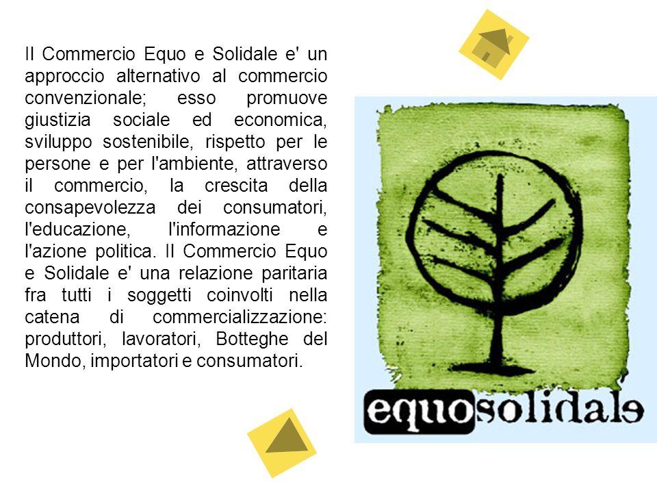 Il Commercio Equo e Solidale e un approccio alternativo al commercio convenzionale; esso promuove giustizia sociale ed economica, sviluppo sostenibile, rispetto per le persone e per l ambiente, attraverso il commercio, la crescita della consapevolezza dei consumatori, l educazione, l informazione e l azione politica.
