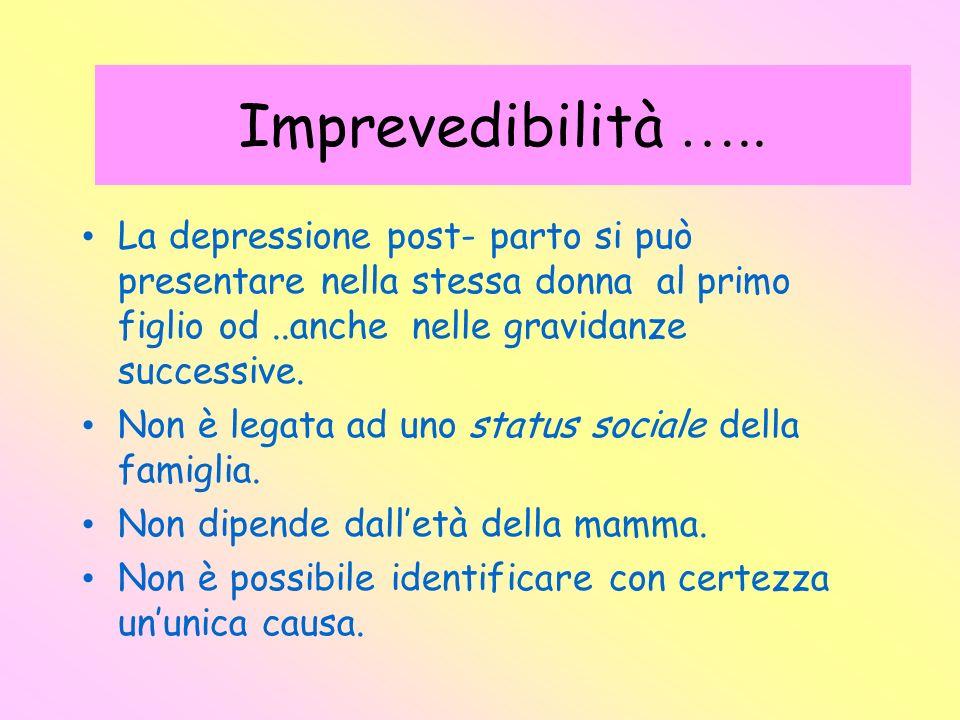 Imprevedibilità ….. La depressione post- parto si può presentare nella stessa donna al primo figlio od..anche nelle gravidanze successive. Non è legat