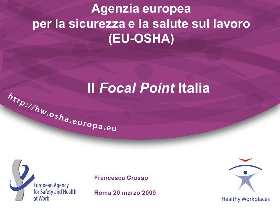 Francesca Grosso Roma 20 marzo 2009 Agenzia europea per la sicurezza e la salute sul lavoro (EU-OSHA) Il Focal Point Italia