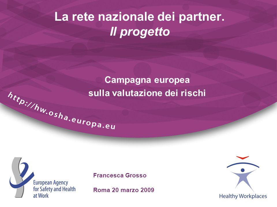 Francesca Grosso Roma 20 marzo 2009 La rete nazionale dei partner. Il progetto Campagna europea sulla valutazione dei rischi