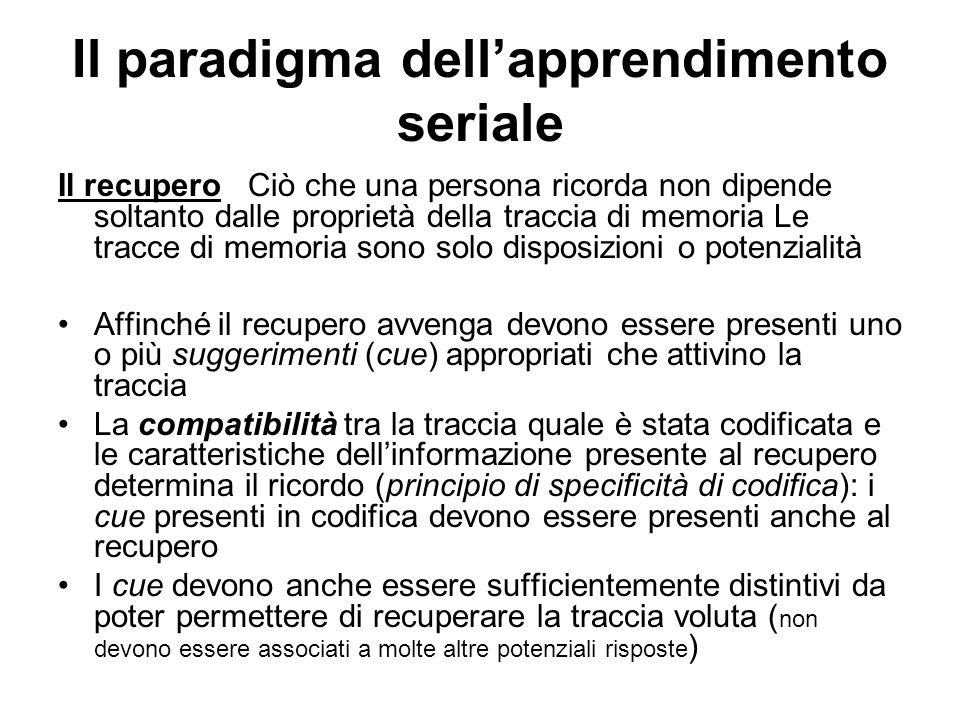 Il paradigma dellapprendimento seriale Il recupero Ciò che una persona ricorda non dipende soltanto dalle proprietà della traccia di memoria Le tracce