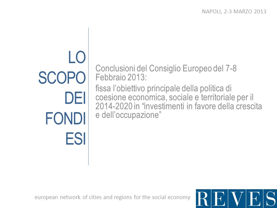 LO SCOPO DEI FONDI ESI Conclusioni del Consiglio Europeo del 7-8 Febbraio 2013: fissa lobiettivo principale della politica di coesione economica, sociale e territoriale per il in investimenti in favore della crescita e delloccupazione european network of cities and regions for the social economy NAPOLI, 2-3 MARZO 2013